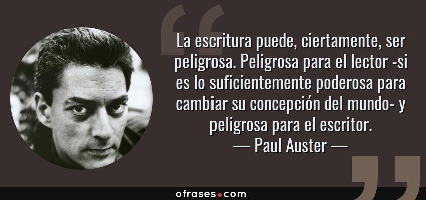 Frases de Paul Auster - La escritura puede, ciertamente, ser peligrosa. Peligrosa para el lector -si es lo suficientemente poderosa para cambiar su concepción del mundo- y peligrosa para el escritor.