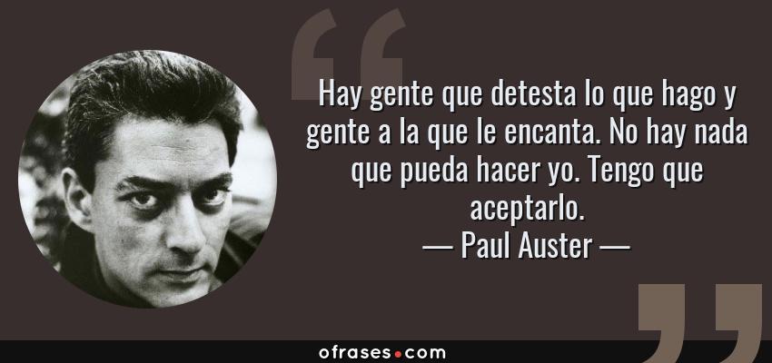 Frases de Paul Auster - Hay gente que detesta lo que hago y gente a la que le encanta. No hay nada que pueda hacer yo. Tengo que aceptarlo.