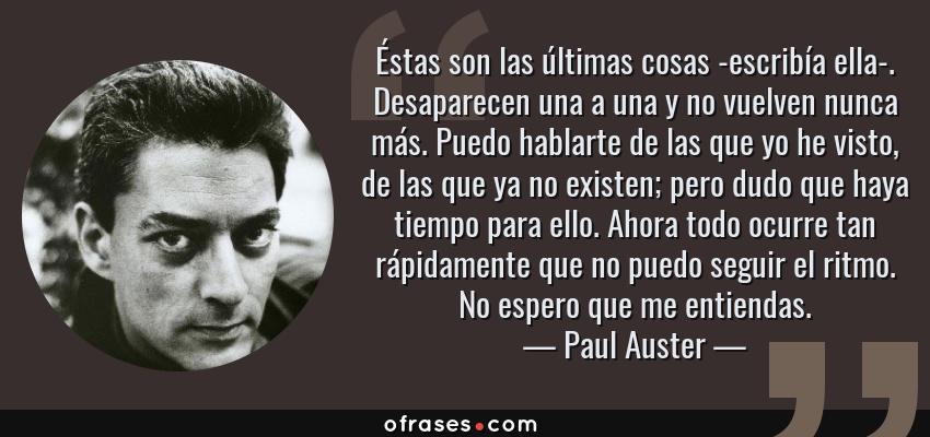 Frases de Paul Auster - Éstas son las últimas cosas -escribía ella-. Desaparecen una a una y no vuelven nunca más. Puedo hablarte de las que yo he visto, de las que ya no existen; pero dudo que haya tiempo para ello. Ahora todo ocurre tan rápidamente que no puedo seguir el ritmo. No espero que me entiendas.