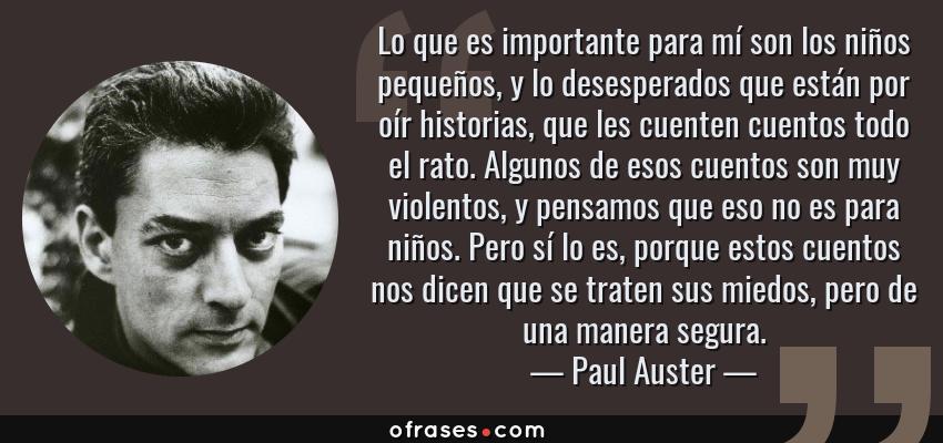 Frases de Paul Auster - Lo que es importante para mí son los niños pequeños, y lo desesperados que están por oír historias, que les cuenten cuentos todo el rato. Algunos de esos cuentos son muy violentos, y pensamos que eso no es para niños. Pero sí lo es, porque estos cuentos nos dicen que se traten sus miedos, pero de una manera segura.