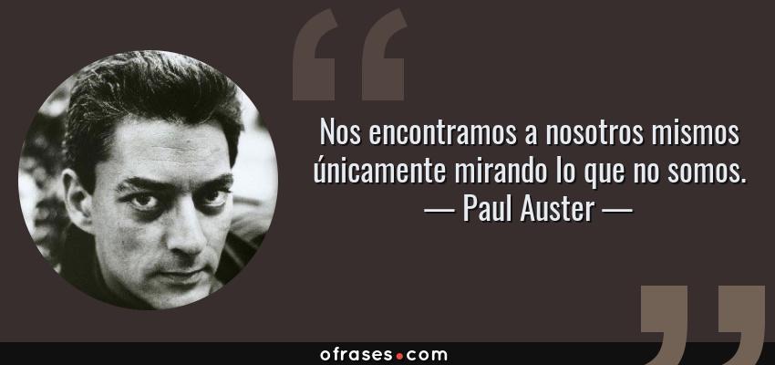 Frases de Paul Auster - Nos encontramos a nosotros mismos únicamente mirando lo que no somos.