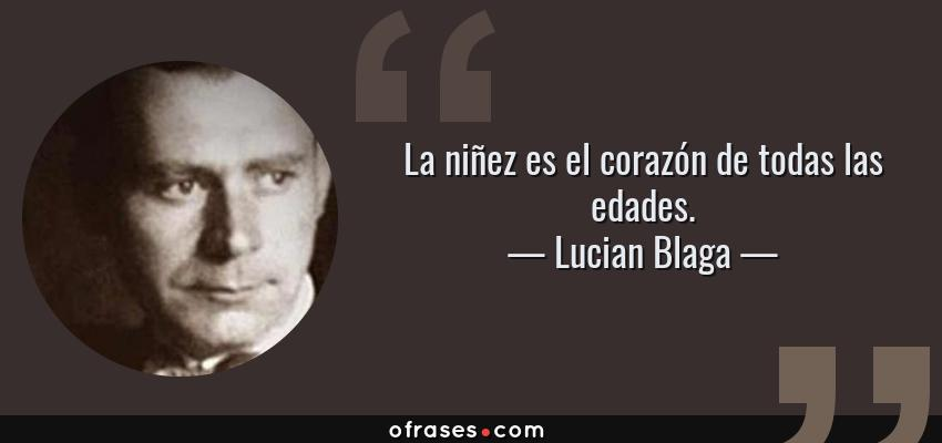 Frases de Lucian Blaga - La niñez es el corazón de todas las edades.
