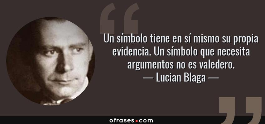 Frases de Lucian Blaga - Un símbolo tiene en sí mismo su propia evidencia. Un símbolo que necesita argumentos no es valedero.