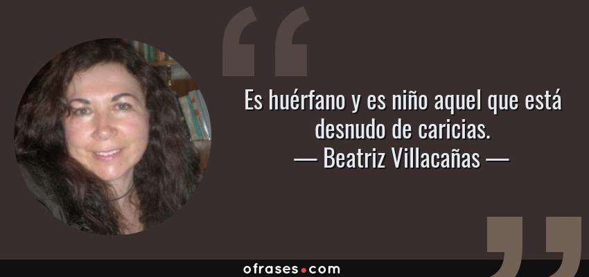 Frases de Beatriz Villacañas - Es huérfano y es niño aquel que está desnudo de caricias.