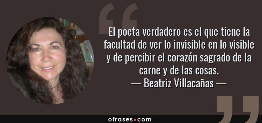 Frases de Beatriz Villacañas - El poeta verdadero es el que tiene la facultad de ver lo invisible en lo visible y de percibir el corazón sagrado de la carne y de las cosas.