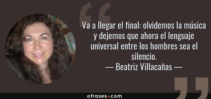 Frases de Beatriz Villacañas - Va a llegar el final: olvidemos la música y dejemos que ahora el lenguaje universal entre los hombres sea el silencio.