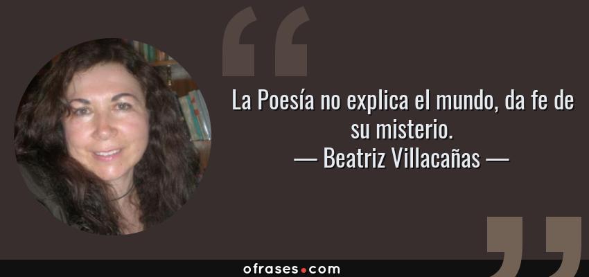 Frases de Beatriz Villacañas - La Poesía no explica el mundo, da fe de su misterio.