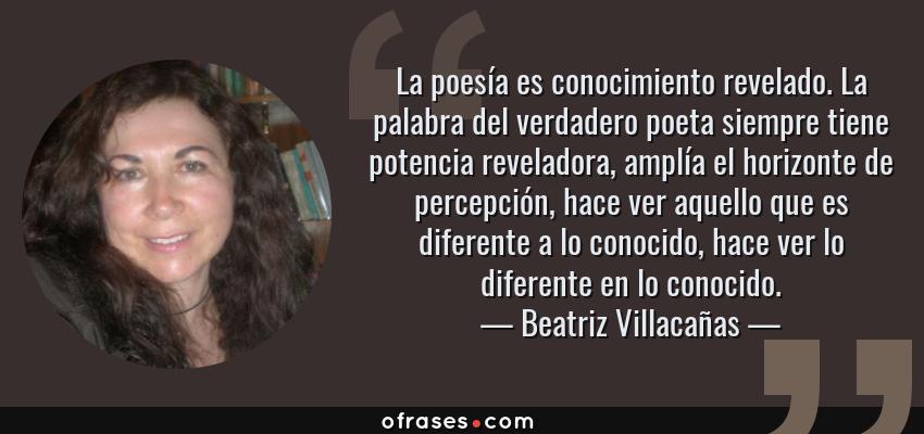 Frases de Beatriz Villacañas - La poesía es conocimiento revelado. La palabra del verdadero poeta siempre tiene potencia reveladora, amplía el horizonte de percepción, hace ver aquello que es diferente a lo conocido, hace ver lo diferente en lo conocido.