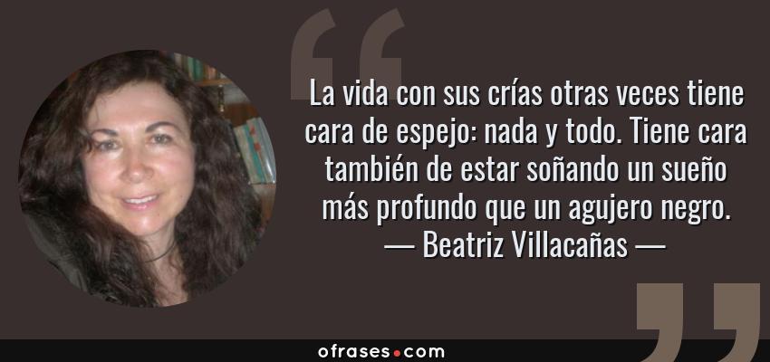 Frases de Beatriz Villacañas - La vida con sus crías otras veces tiene cara de espejo: nada y todo. Tiene cara también de estar soñando un sueño más profundo que un agujero negro.