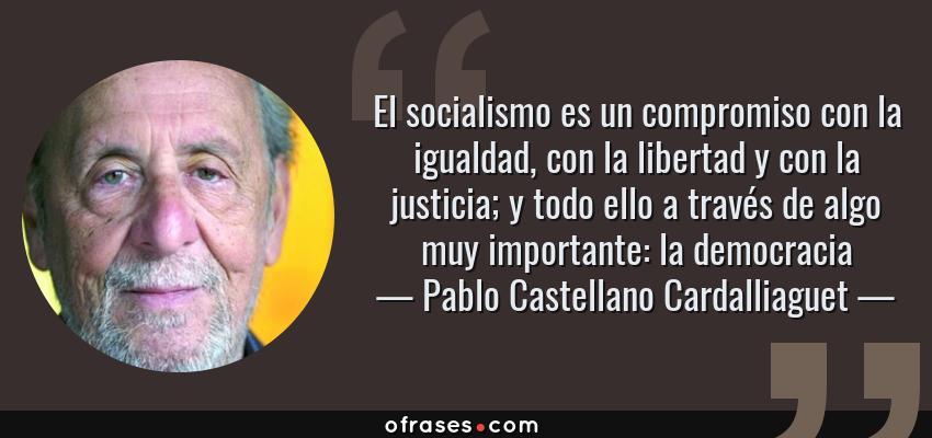 Frases de Pablo Castellano Cardalliaguet - El socialismo es un compromiso con la igualdad, con la libertad y con la justicia; y todo ello a través de algo muy importante: la democracia