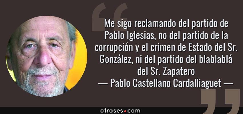 Frases de Pablo Castellano Cardalliaguet - Me sigo reclamando del partido de Pablo Iglesias, no del partido de la corrupción y el crimen de Estado del Sr. González, ni del partido del blablablá del Sr. Zapatero