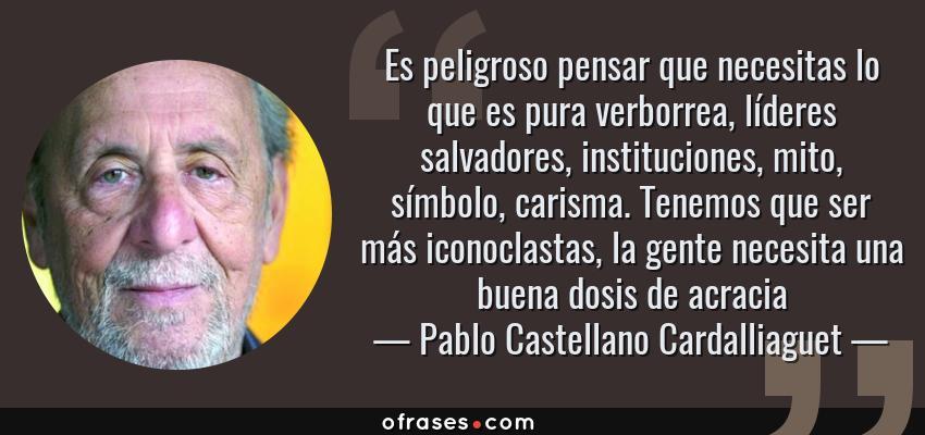 Frases de Pablo Castellano Cardalliaguet - Es peligroso pensar que necesitas lo que es pura verborrea, líderes salvadores, instituciones, mito, símbolo, carisma. Tenemos que ser más iconoclastas, la gente necesita una buena dosis de acracia