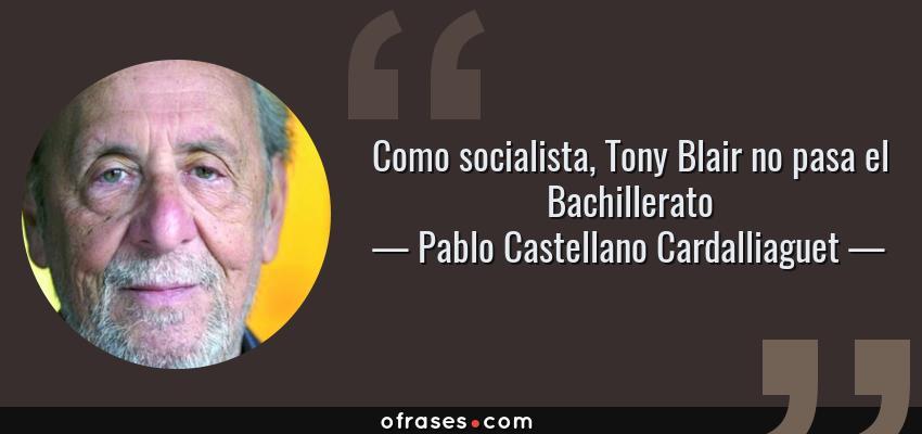 Frases de Pablo Castellano Cardalliaguet - Como socialista, Tony Blair no pasa el Bachillerato