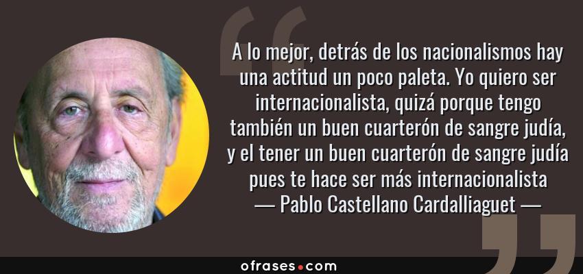 Frases de Pablo Castellano Cardalliaguet - A lo mejor, detrás de los nacionalismos hay una actitud un poco paleta. Yo quiero ser internacionalista, quizá porque tengo también un buen cuarterón de sangre judía, y el tener un buen cuarterón de sangre judía pues te hace ser más internacionalista