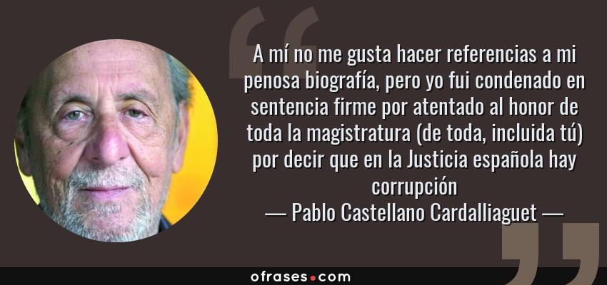 Frases de Pablo Castellano Cardalliaguet - A mí no me gusta hacer referencias a mi penosa biografía, pero yo fui condenado en sentencia firme por atentado al honor de toda la magistratura (de toda, incluida tú) por decir que en la Justicia española hay corrupción