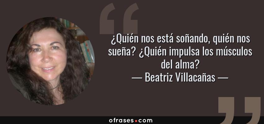 Frases de Beatriz Villacañas - ¿Quién nos está soñando, quién nos sueña? ¿Quién impulsa los músculos del alma?