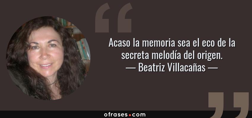 Frases de Beatriz Villacañas - Acaso la memoria sea el eco de la secreta melodía del origen.