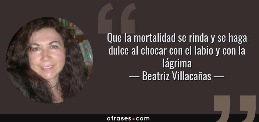Frases de Beatriz Villacañas - Que la mortalidad se rinda y se haga dulce al chocar con el labio y con la lágrima