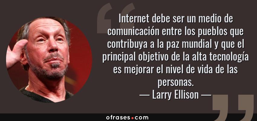 Frases de Larry Ellison - Internet debe ser un medio de comunicación entre los pueblos que contribuya a la paz mundial y que el principal objetivo de la alta tecnología es mejorar el nivel de vida de las personas.