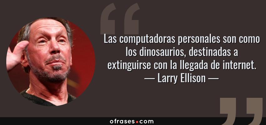 Frases de Larry Ellison - Las computadoras personales son como los dinosaurios, destinadas a extinguirse con la llegada de internet.