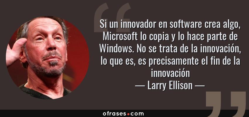 Frases de Larry Ellison - Si un innovador en software crea algo, Microsoft lo copia y lo hace parte de Windows. No se trata de la innovación, lo que es, es precisamente el fin de la innovación