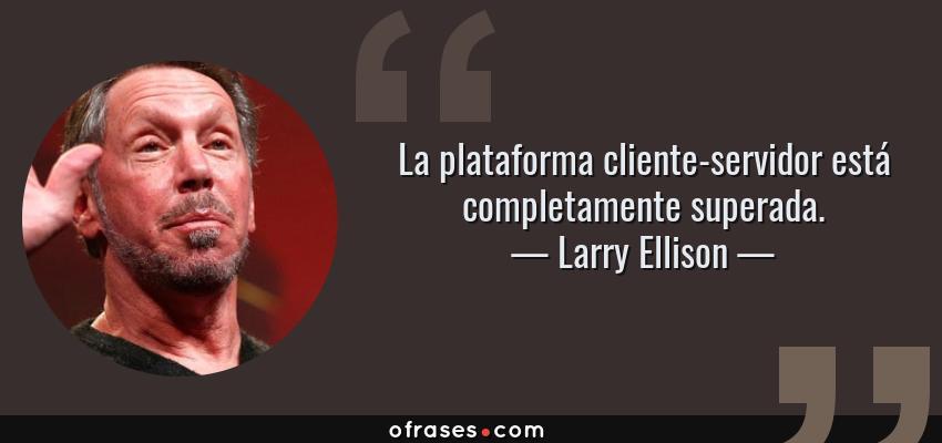 Frases de Larry Ellison - La plataforma cliente-servidor está completamente superada.
