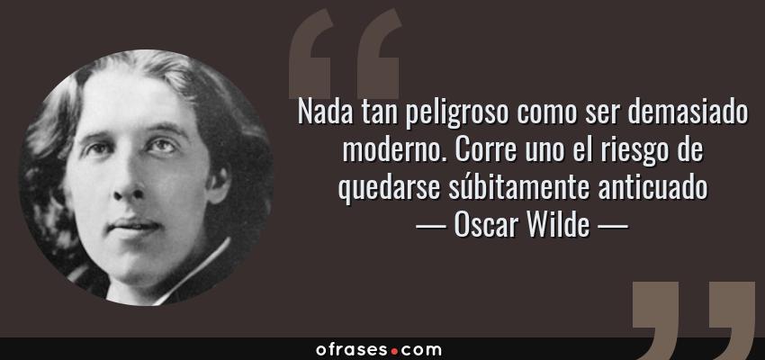 Frases de Oscar Wilde - Nada tan peligroso como ser demasiado moderno. Corre uno el riesgo de quedarse súbitamente anticuado