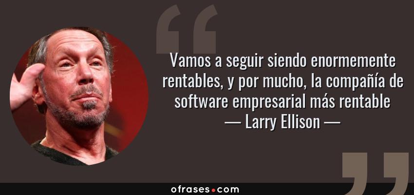 Frases de Larry Ellison - Vamos a seguir siendo enormemente rentables, y por mucho, la compañía de software empresarial más rentable