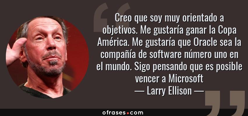 Frases de Larry Ellison - Creo que soy muy orientado a objetivos. Me gustaría ganar la Copa América. Me gustaría que Oracle sea la compañía de software número uno en el mundo. Sigo pensando que es posible vencer a Microsoft