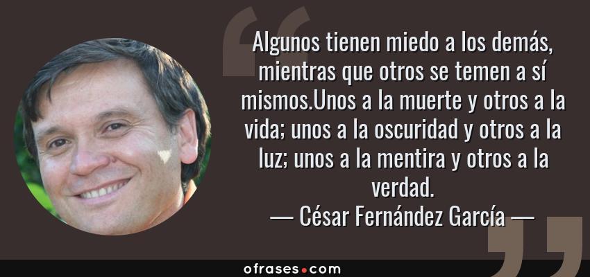 Frases de César Fernández García - Algunos tienen miedo a los demás, mientras que otros se temen a sí mismos.Unos a la muerte y otros a la vida; unos a la oscuridad y otros a la luz; unos a la mentira y otros a la verdad.