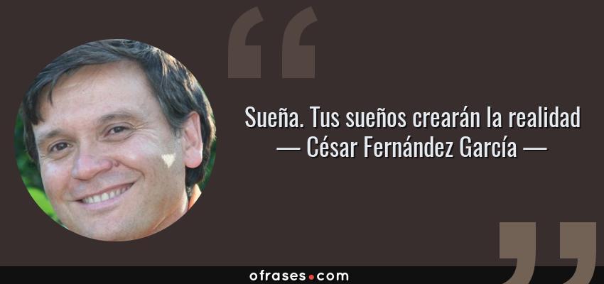 Frases de César Fernández García - Sueña. Tus sueños crearán la realidad