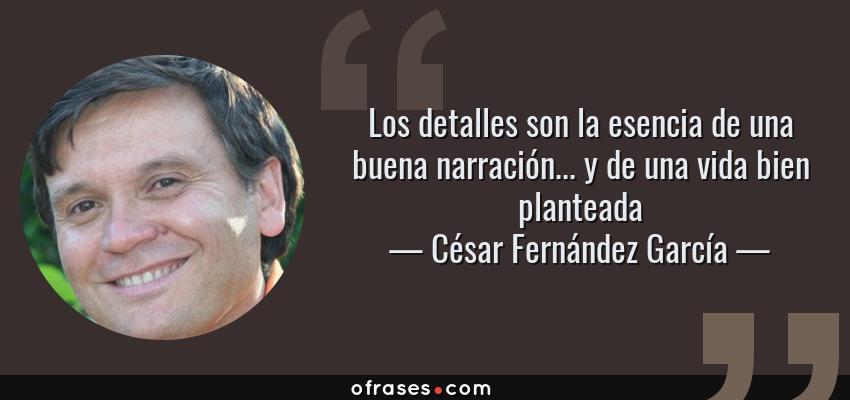 Frases de César Fernández García - Los detalles son la esencia de una buena narración... y de una vida bien planteada