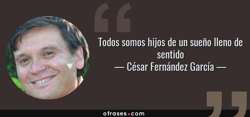 Frases de César Fernández García - Todos somos hijos de un sueño lleno de sentido