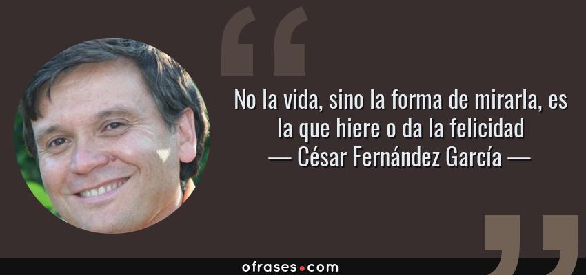 Frases de César Fernández García - No la vida, sino la forma de mirarla, es la que hiere o da la felicidad