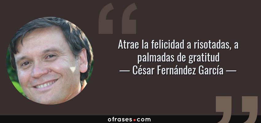 Frases de César Fernández García - Atrae la felicidad a risotadas, a palmadas de gratitud