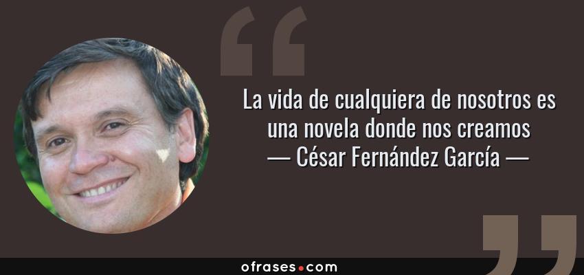 Frases de César Fernández García - La vida de cualquiera de nosotros es una novela donde nos creamos