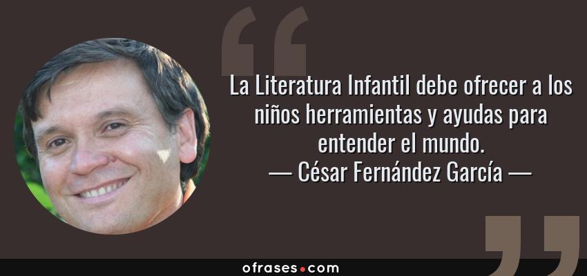 Frases de César Fernández García - La Literatura Infantil debe ofrecer a los niños herramientas y ayudas para entender el mundo.