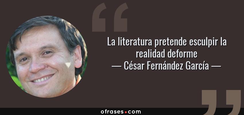 Frases de César Fernández García - La literatura pretende esculpir la realidad deforme