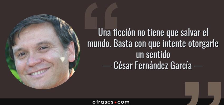 Frases de César Fernández García - Una ficción no tiene que salvar el mundo. Basta con que intente otorgarle un sentido
