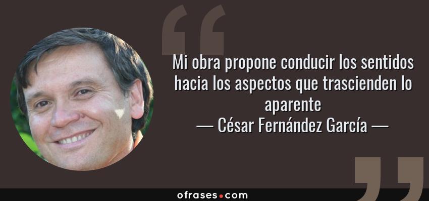 Frases de César Fernández García - Mi obra propone conducir los sentidos hacia los aspectos que trascienden lo aparente