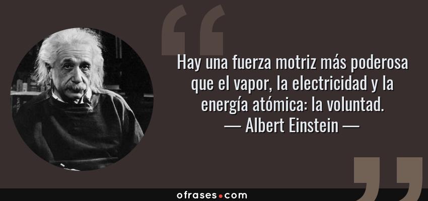 Frases de Albert Einstein - Hay una fuerza motriz más poderosa que el vapor, la electricidad y la energía atómica: la voluntad.