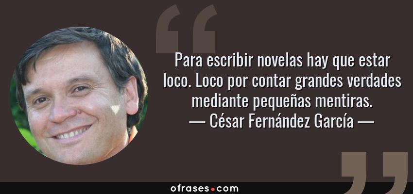 Frases de César Fernández García - Para escribir novelas hay que estar loco. Loco por contar grandes verdades mediante pequeñas mentiras.