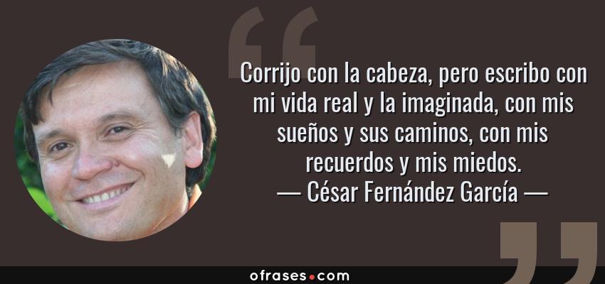 Frases de César Fernández García - Corrijo con la cabeza, pero escribo con mi vida real y la imaginada, con mis sueños y sus caminos, con mis recuerdos y mis miedos.