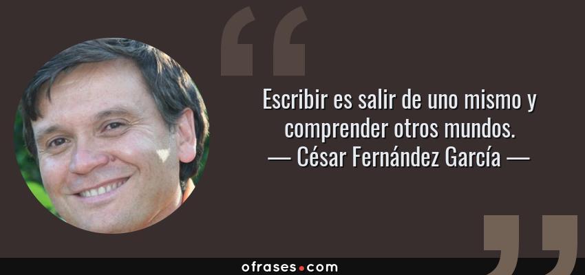 Frases de César Fernández García - Escribir es salir de uno mismo y comprender otros mundos.