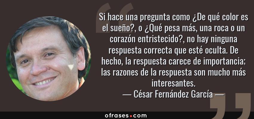 Frases de César Fernández García - Si hace una pregunta como ¿De qué color es el sueño?, o ¿Qué pesa más, una roca o un corazón entristecido?, no hay ninguna respuesta correcta que esté oculta. De hecho, la respuesta carece de importancia; las razones de la respuesta son mucho más interesantes.