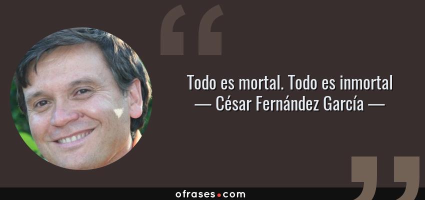 Frases de César Fernández García - Todo es mortal. Todo es inmortal