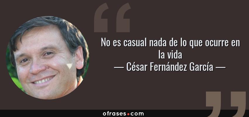Frases de César Fernández García - No es casual nada de lo que ocurre en la vida