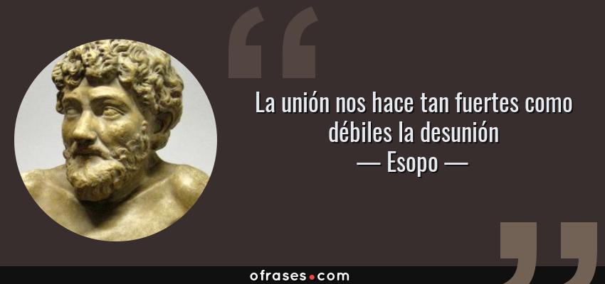 Frases de Esopo - La unión nos hace tan fuertes como débiles la desunión
