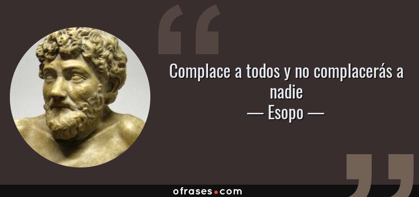 Frases de Esopo - Complace a todos y no complacerás a nadie