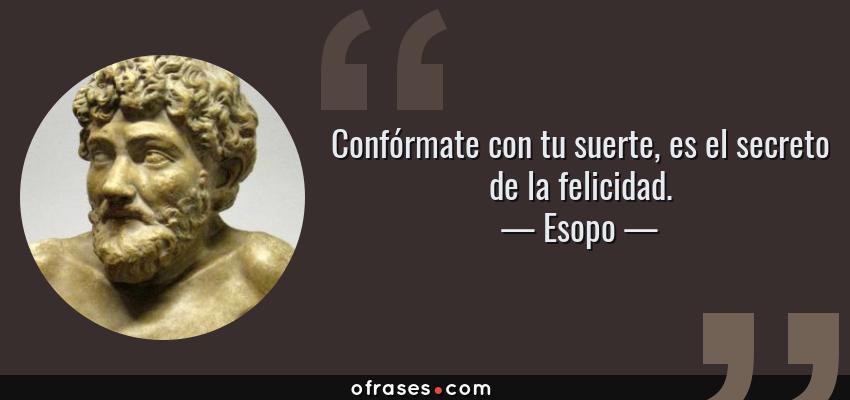 Frases de Esopo - Confórmate con tu suerte, es el secreto de la felicidad.